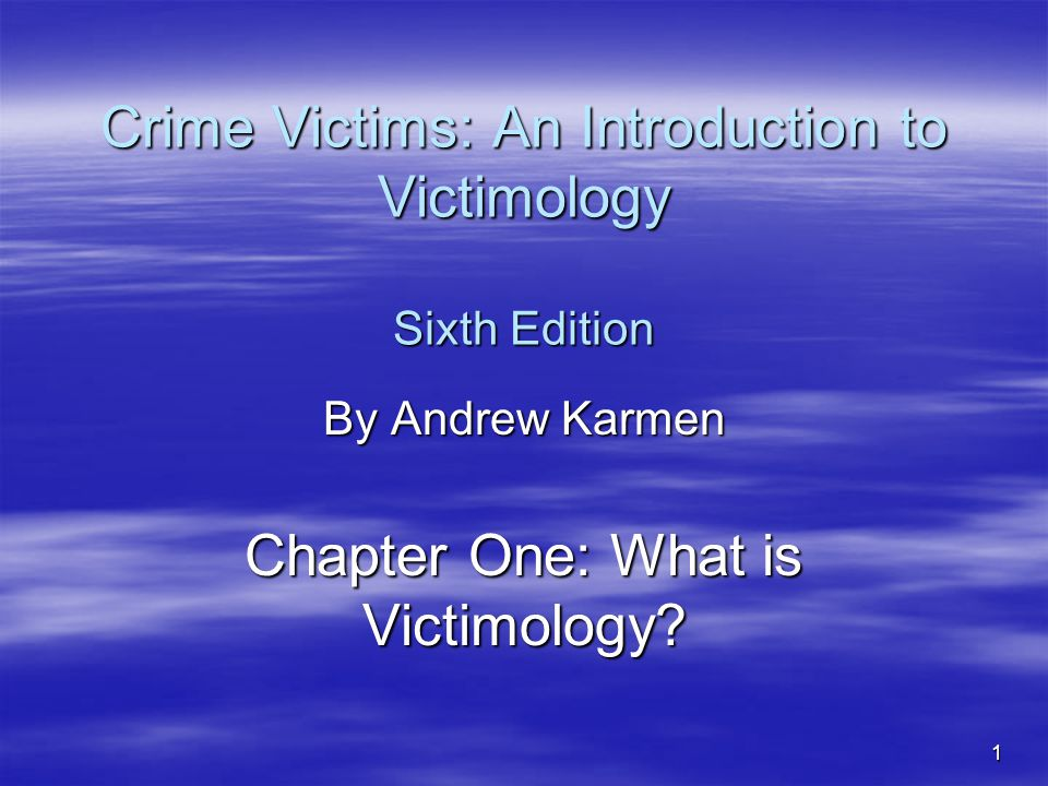 1 Crime Victims: An Introduction to Victimology Sixth Edition By Andrew Karmen Chapter One: What is Victimology?