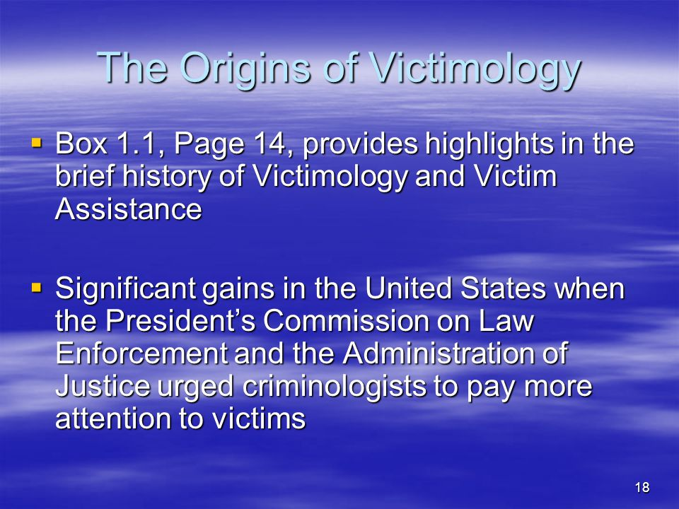 18 The Origins of Victimology  Box 1.1, Page 14, provides highlights in the brief history of Victimology and Victim Assistance  Significant gains in