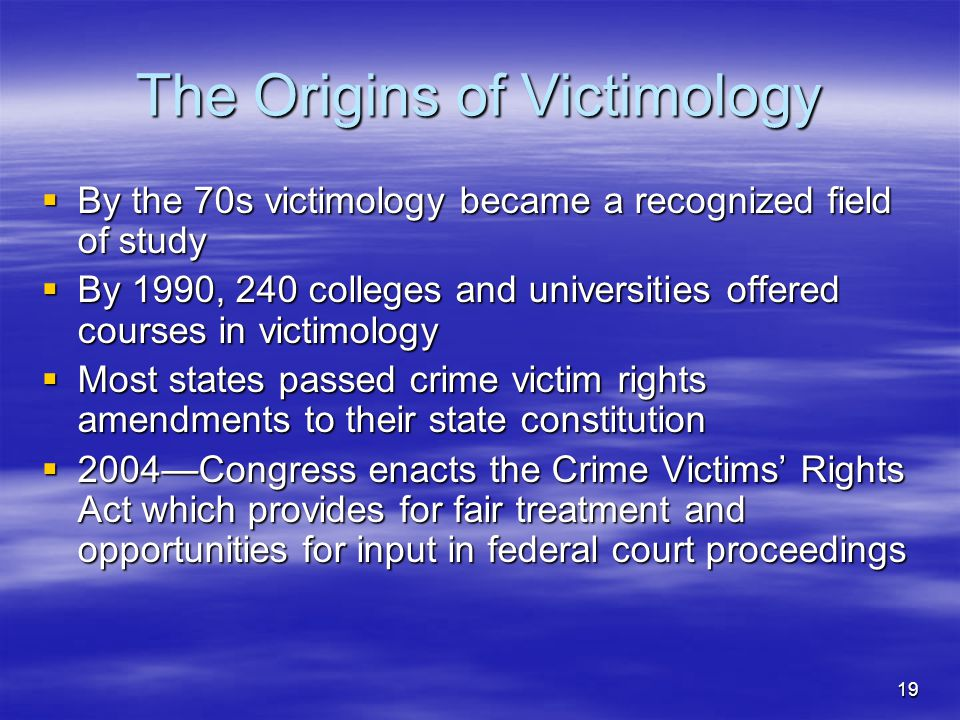19 The Origins of Victimology  By the 70s victimology became a recognized field of study  By 1990, 240 colleges and universities offered courses in