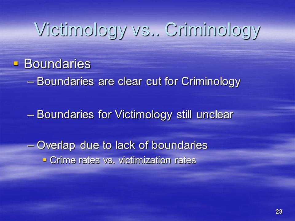 23 Victimology vs.. Criminology  Boundaries –Boundaries are clear cut for Criminology –Boundaries for Victimology still unclear –Overlap due to lack
