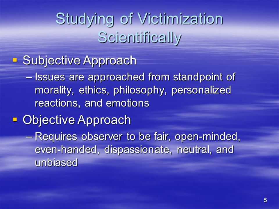 5 Studying of Victimization Scientifically  Subjective Approach –Issues are approached from standpoint of morality, ethics, philosophy, personalized