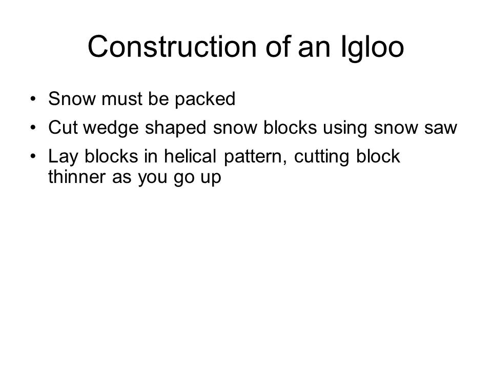 Construction of an Igloo Snow must be packed Cut wedge shaped snow blocks using snow saw Lay blocks in helical pattern, cutting block thinner as you go up Dig a trough leading into igloo and cover with snow blocks Terrace interior to so that inhabitants are elevated Cut ventilation holes