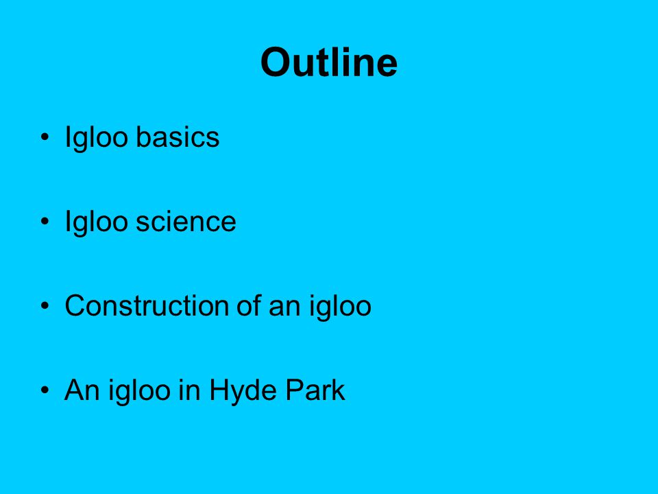 Outline Igloo basics Igloo science Construction of an igloo An igloo in Hyde Park