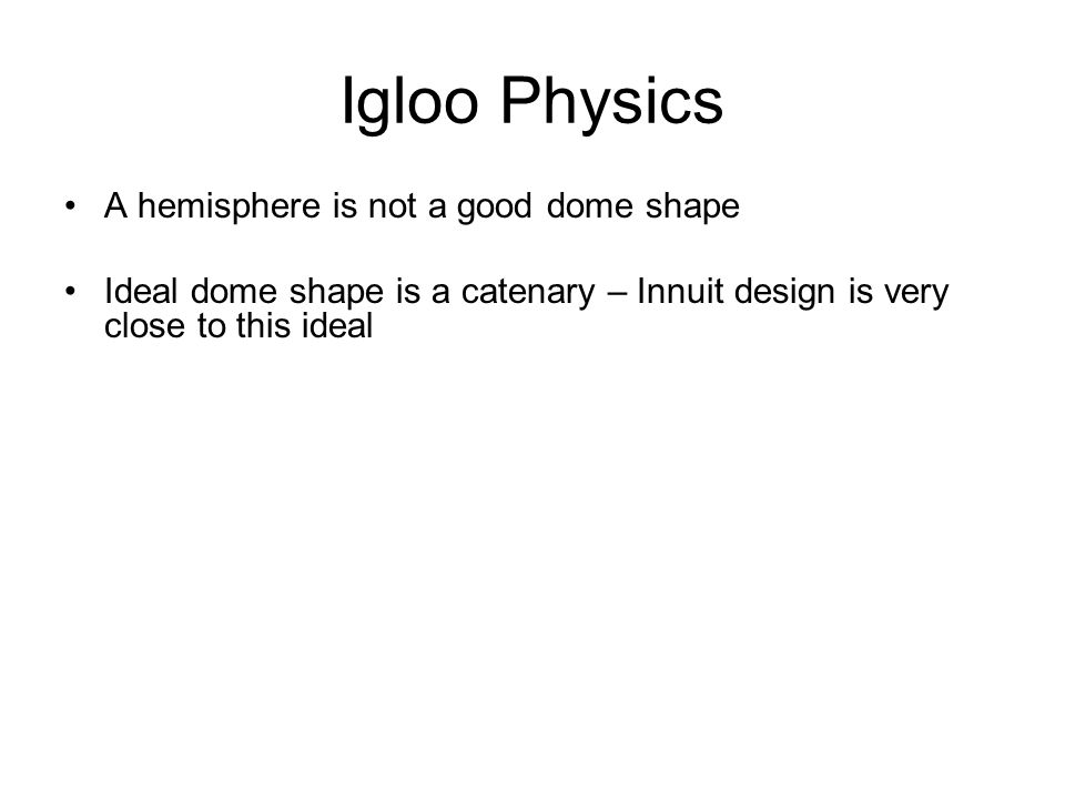 Igloo Physics A hemisphere is not a good dome shape Ideal dome shape is a catenary – Innuit design is very close to this ideal Height/Diameter = 0.3 for minimal stress at base But compression  shrinking so it's best to make H/D > 0.3 Theoretical maximum size of igloo is: D = 34 ft., H = 12 ft.