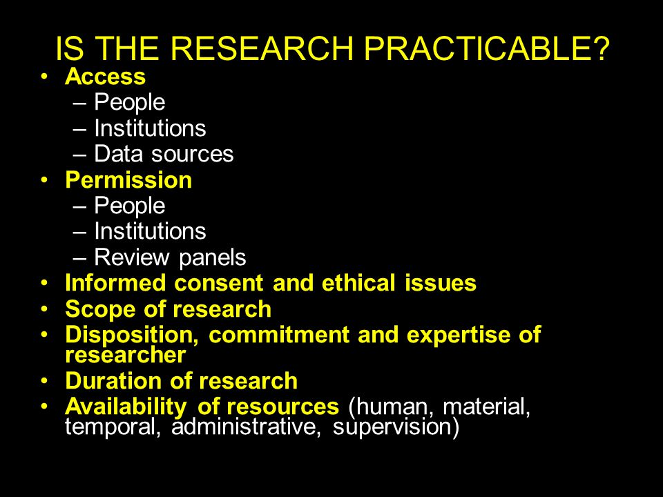 Access –People –Institutions –Data sources Permission –People –Institutions –Review panels Informed consent and ethical issues Scope of research Disposition, commitment and expertise of researcher Duration of research Availability of resources (human, material, temporal, administrative, supervision) IS THE RESEARCH PRACTICABLE