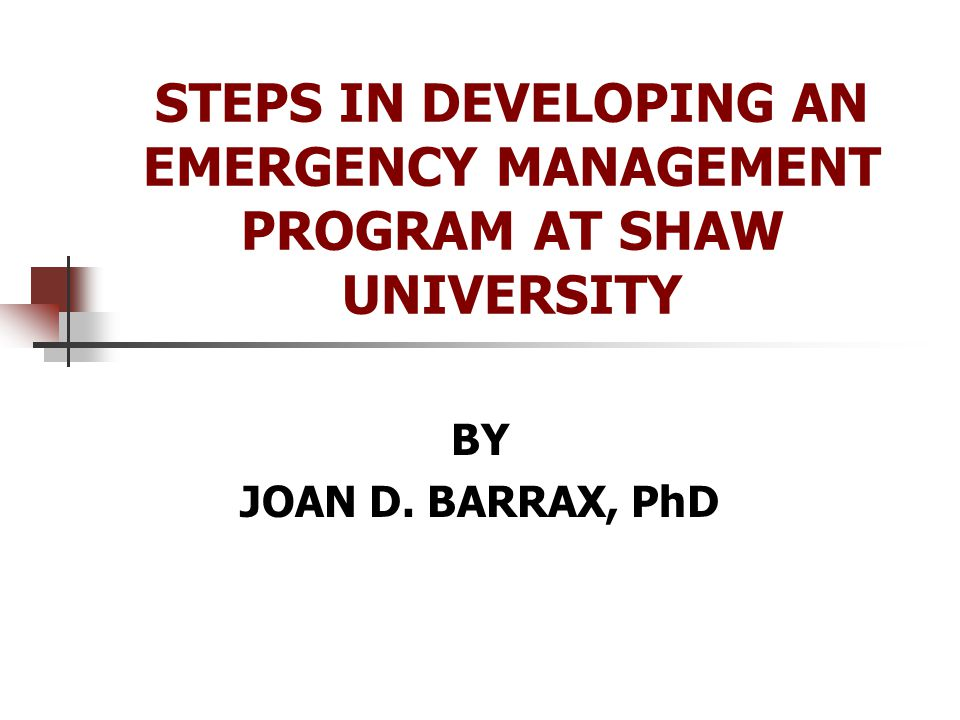 STEPS IN DEVELOPING AN EMERGENCY MANAGEMENT PROGRAM AT SHAW UNIVERSITY BY JOAN D. BARRAX, PhD