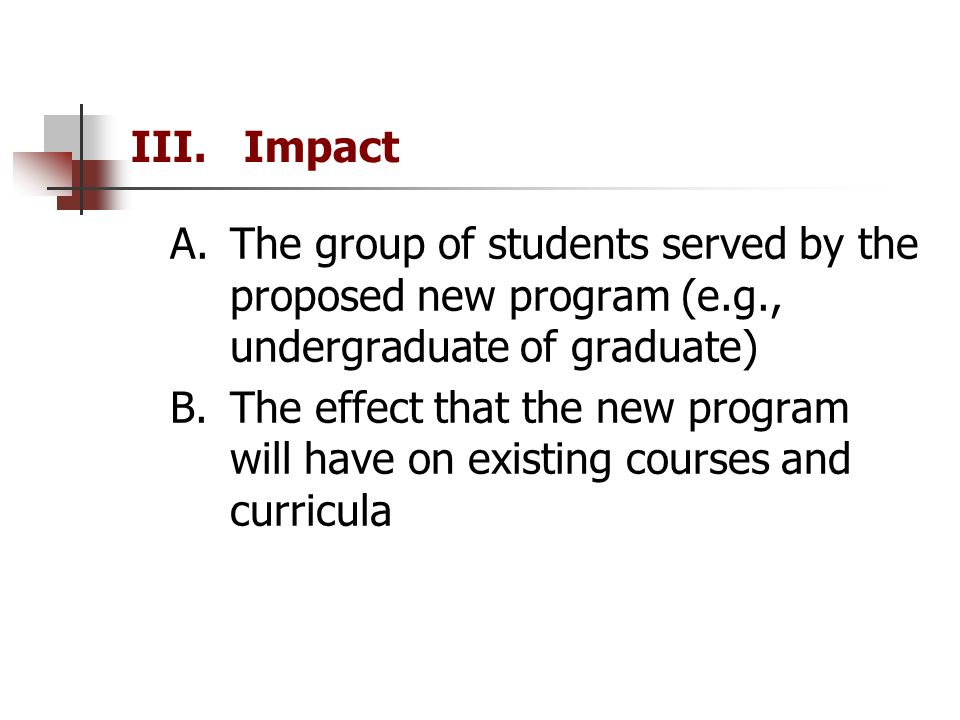 III. Impact A.The group of students served by the proposed new program (e.g., undergraduate of graduate) B.The effect that the new program will have o