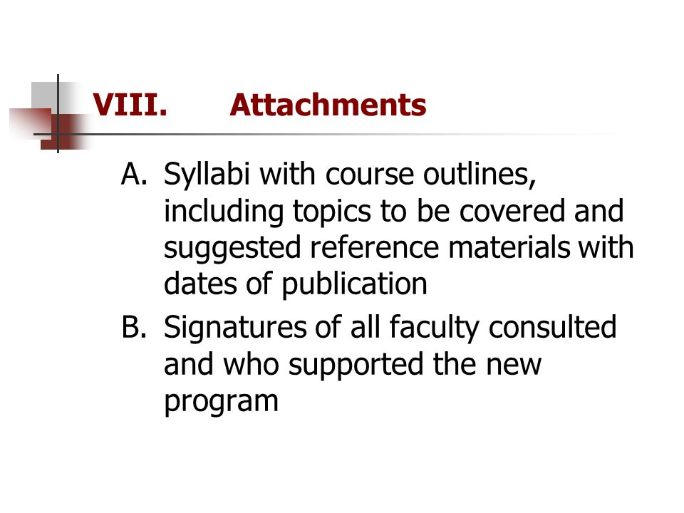 VIII.Attachments A.Syllabi with course outlines, including topics to be covered and suggested reference materials with dates of publication B.Signatures of all faculty consulted and who supported the new program