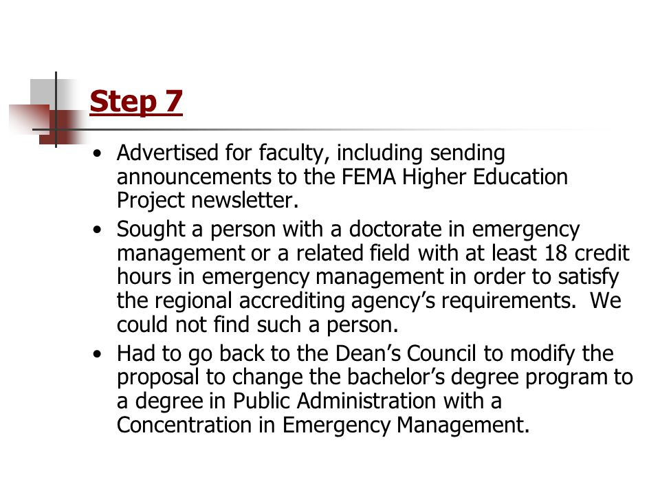 Step 7 Advertised for faculty, including sending announcements to the FEMA Higher Education Project newsletter. Sought a person with a doctorate in em