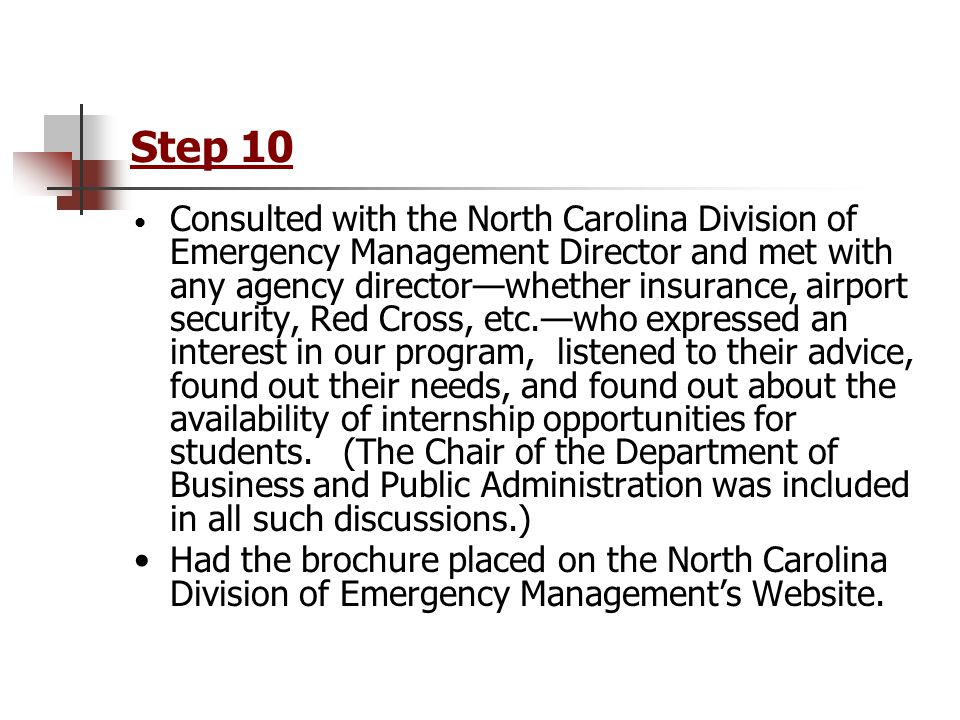 Step 10 Consulted with the North Carolina Division of Emergency Management Director and met with any agency director—whether insurance, airport security, Red Cross, etc.—who expressed an interest in our program, listened to their advice, found out their needs, and found out about the availability of internship opportunities for students.
