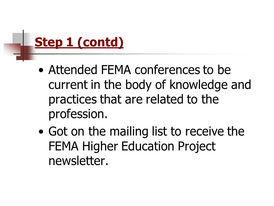 Step 1 (contd) Attended FEMA conferences to be current in the body of knowledge and practices that are related to the profession.