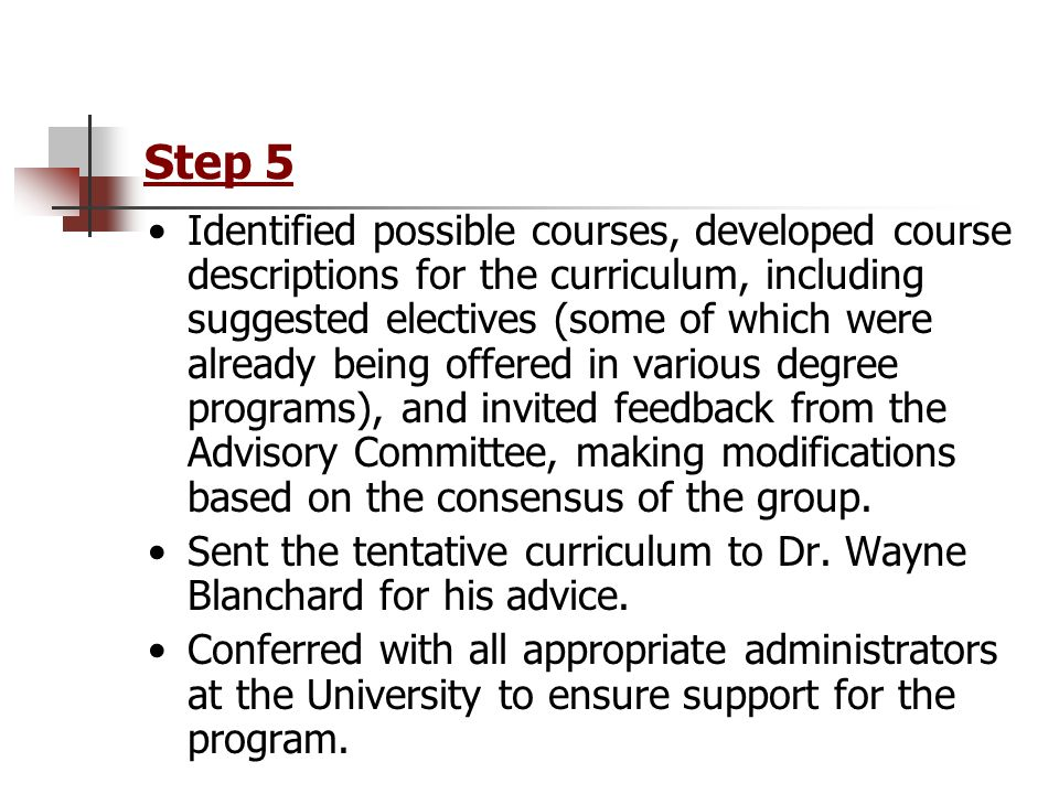 Step 5 Identified possible courses, developed course descriptions for the curriculum, including suggested electives (some of which were already being offered in various degree programs), and invited feedback from the Advisory Committee, making modifications based on the consensus of the group.