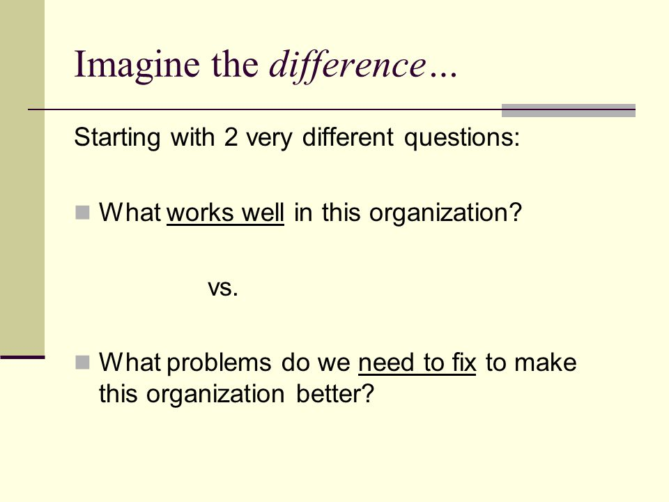 Imagine the difference… Starting with 2 very different questions: What works well in this organization.