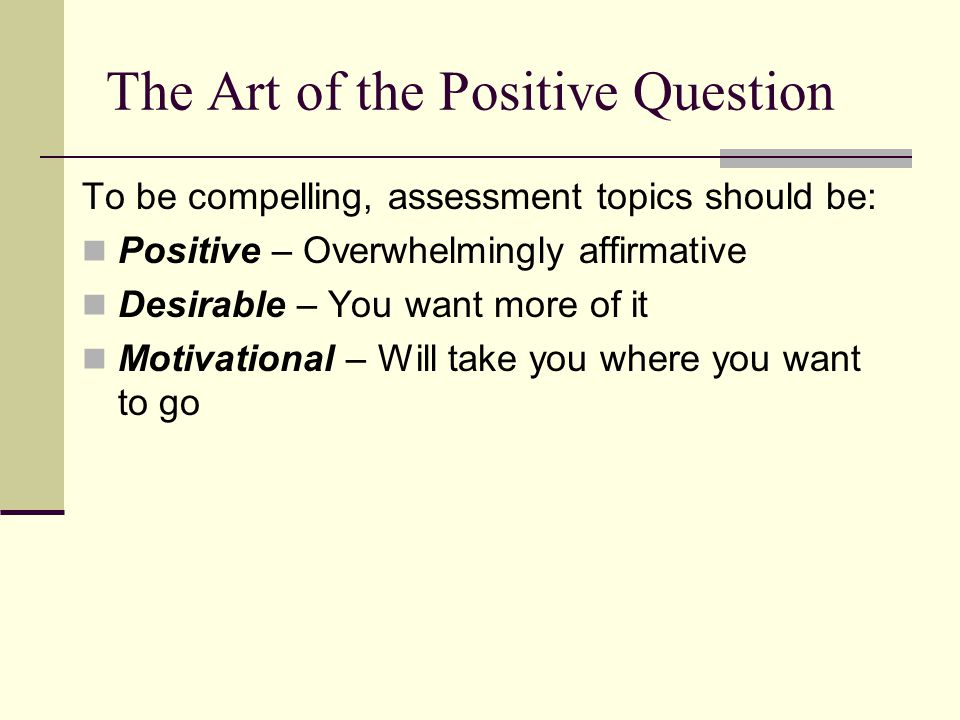 The Art of the Positive Question To be compelling, assessment topics should be: Positive – Overwhelmingly affirmative Desirable – You want more of it Motivational – Will take you where you want to go