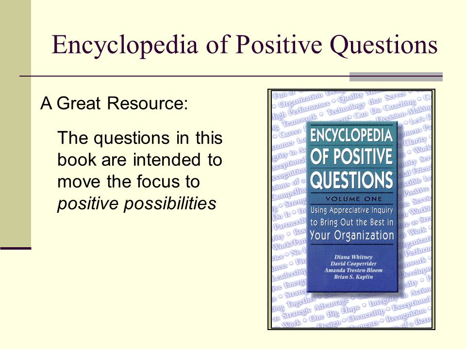 Encyclopedia of Positive Questions The questions in this book are intended to move the focus to positive possibilities A Great Resource: