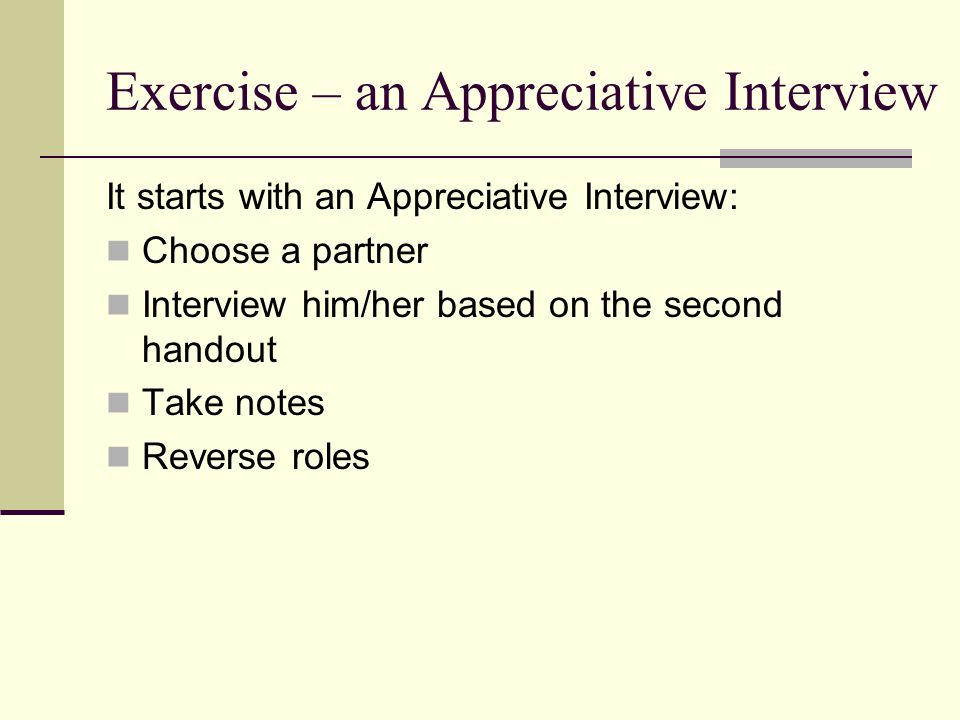 Exercise – an Appreciative Interview It starts with an Appreciative Interview: Choose a partner Interview him/her based on the second handout Take notes Reverse roles