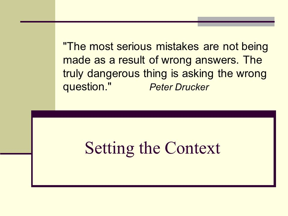 Setting the Context The most serious mistakes are not being made as a result of wrong answers.
