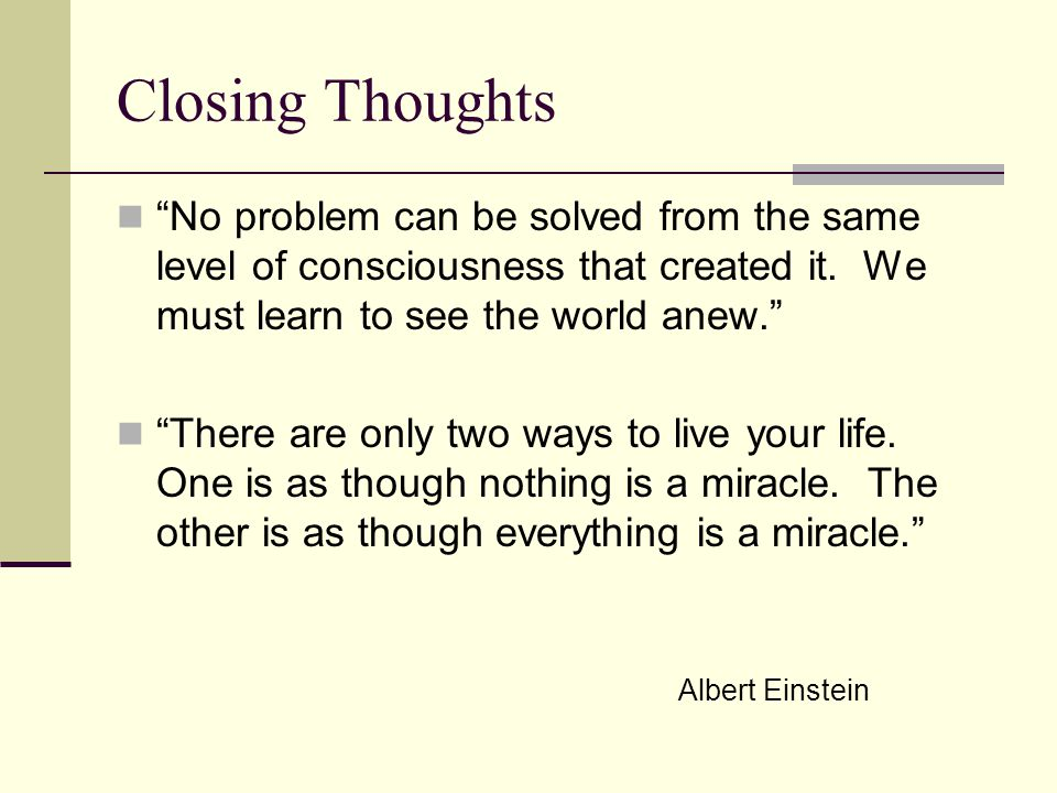 Closing Thoughts No problem can be solved from the same level of consciousness that created it.
