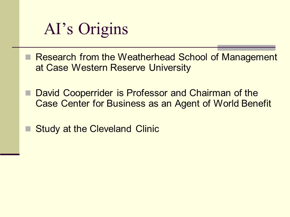 AI's Origins Research from the Weatherhead School of Management at Case Western Reserve University David Cooperrider is Professor and Chairman of the Case Center for Business as an Agent of World Benefit Study at the Cleveland Clinic