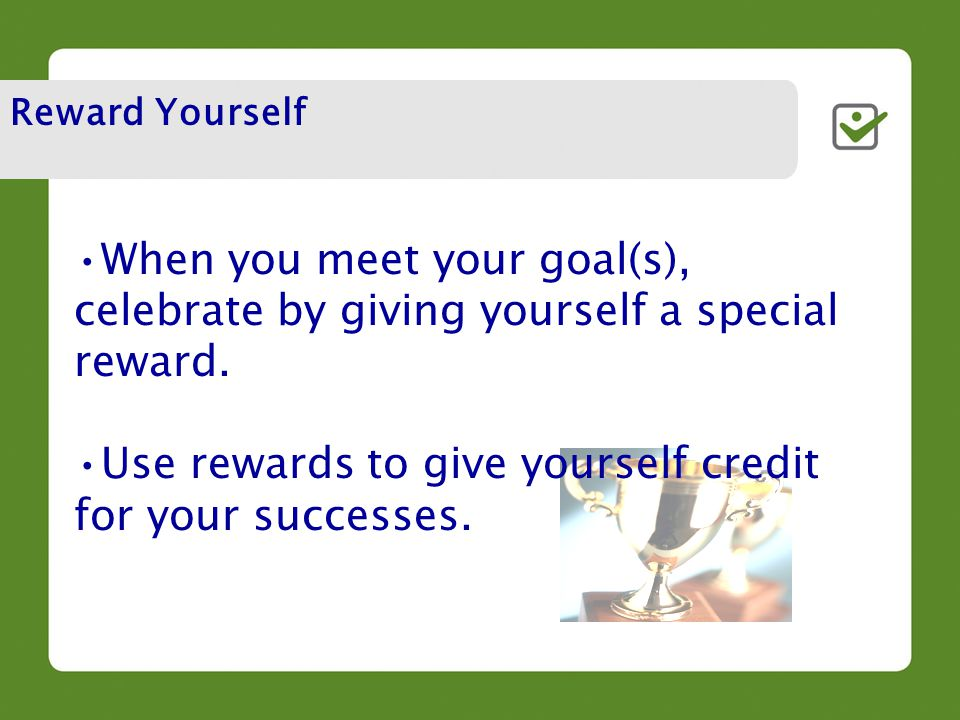 When you meet your goal(s), celebrate by giving yourself a special reward.