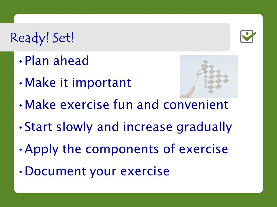 Plan ahead Make it important Make exercise fun and convenient Start slowly and increase gradually Apply the components of exercise Document your exercise Ready.