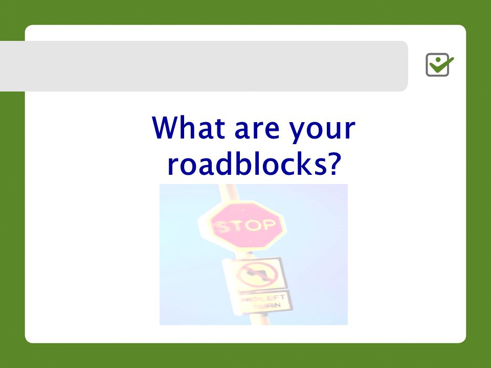 What are your roadblocks