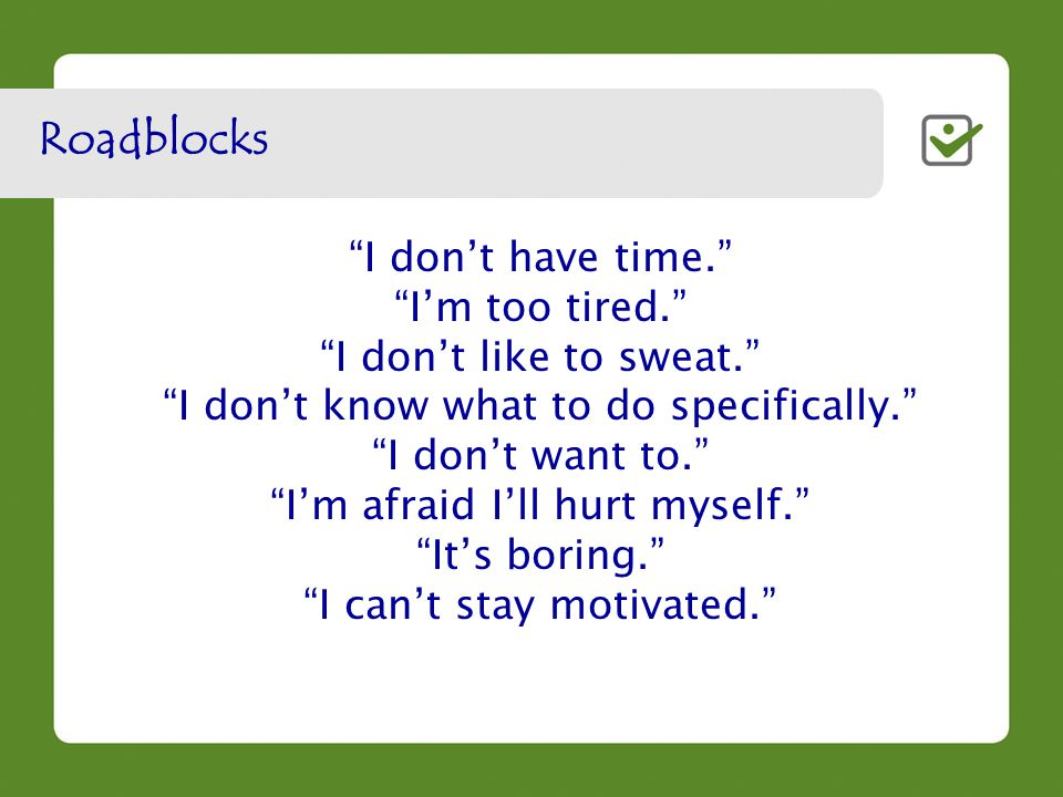 I don't have time. I'm too tired. I don't like to sweat. I don't know what to do specifically. I don't want to. I'm afraid I'll hurt myself. It's boring. I can't stay motivated. Roadblocks