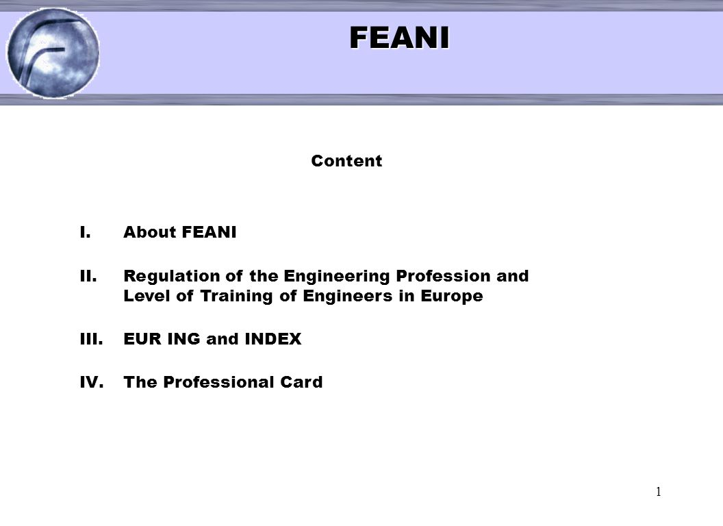 1 < FEANI FEANI Content I.About FEANI II.Regulation of the Engineering Profession and Level of Training of Engineers in Europe III.EUR ING and INDEX I