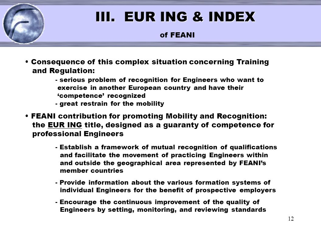 12 < III. EUR ING & INDEX III. EUR ING & INDEX of FEANI Consequence of this complex situation concerning Training and Regulation: - serious problem of