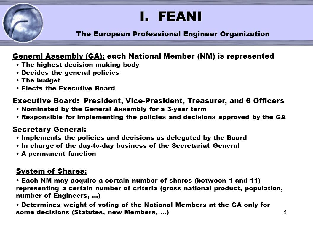 5 < I. FEANI I. FEANI The European Professional Engineer Organization General Assembly (GA): each National Member (NM) is represented The highest deci