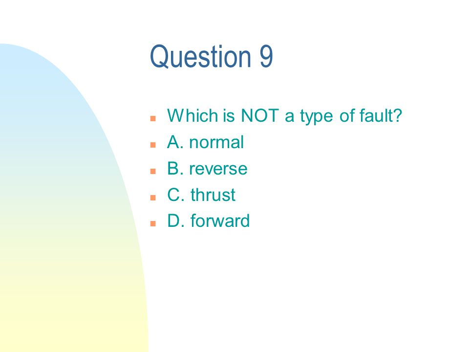 Question 9 n Which is NOT a type of fault n A. normal n B. reverse n C. thrust n D. forward