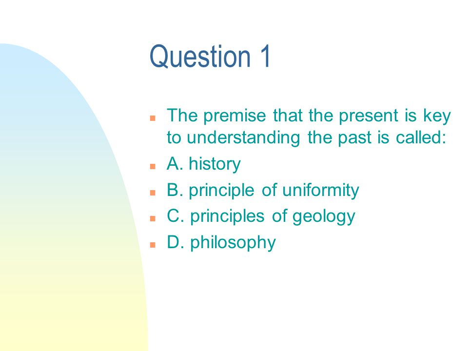 Question 1 n The premise that the present is key to understanding the past is called: n A.