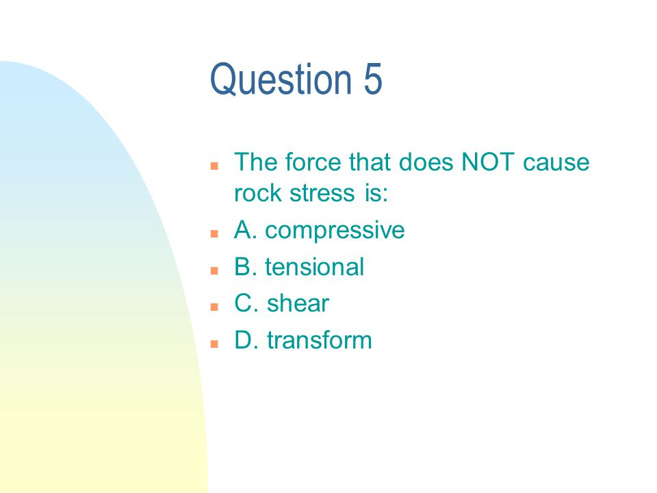 Question 5 n The force that does NOT cause rock stress is: n A.