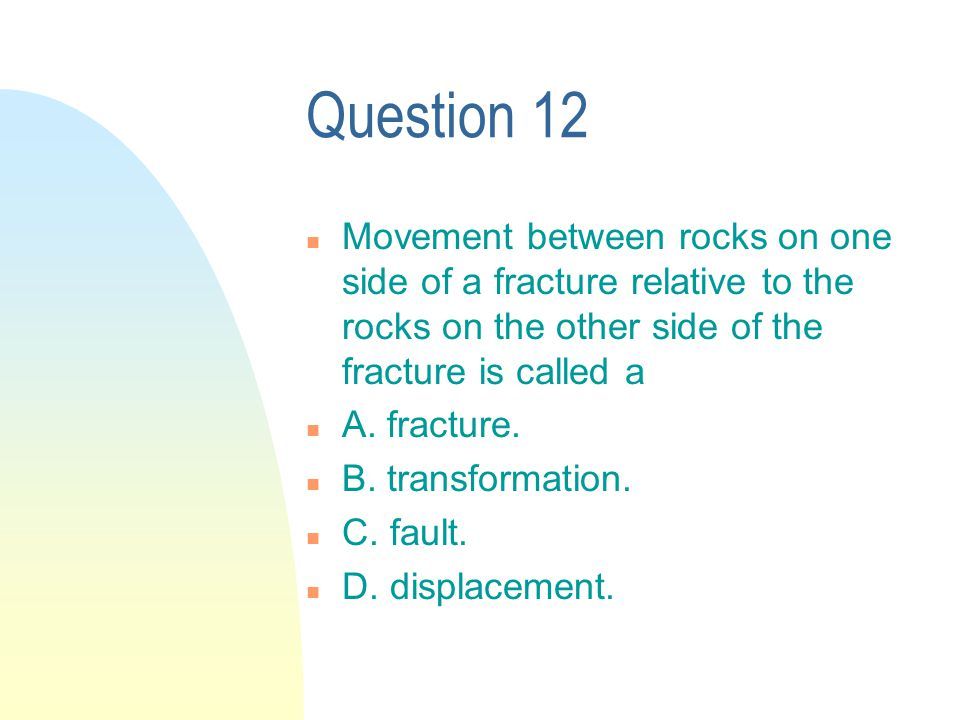 Question 12 n Movement between rocks on one side of a fracture relative to the rocks on the other side of the fracture is called a n A.