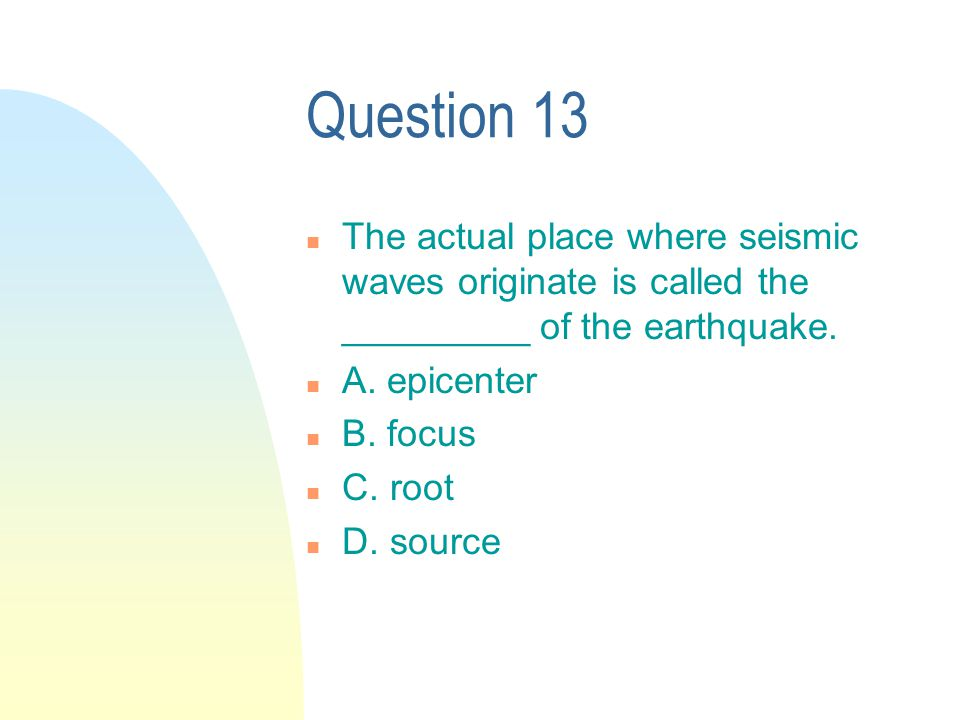 Question 13 n The actual place where seismic waves originate is called the _________ of the earthquake.