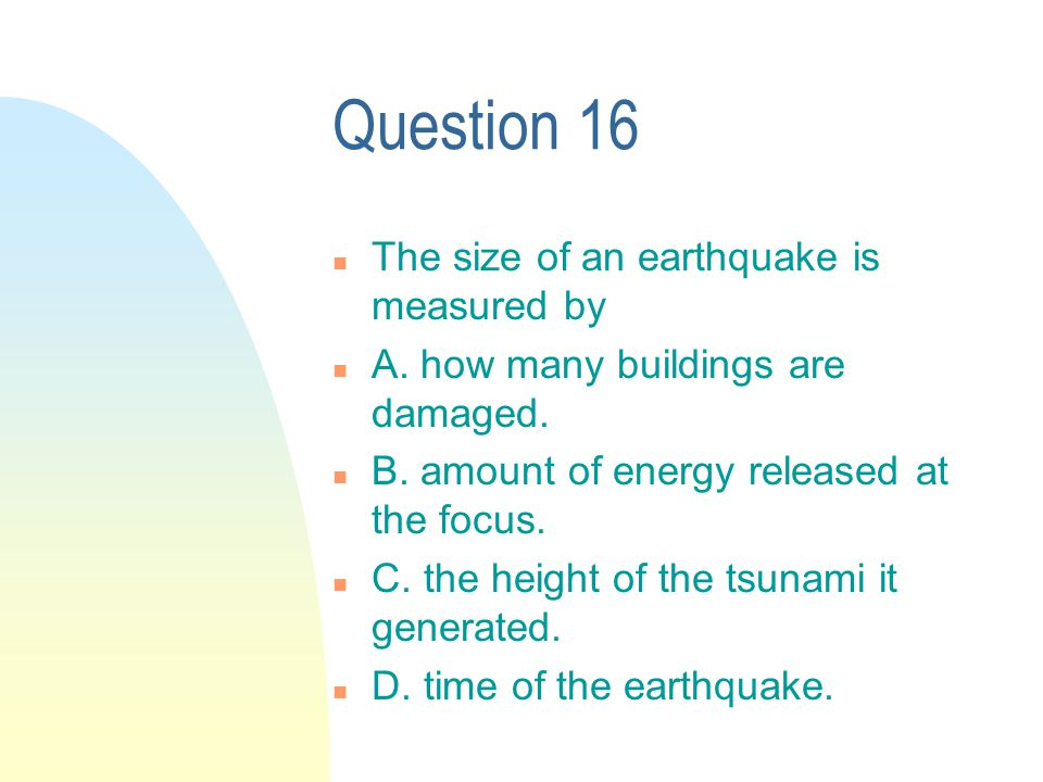 Question 16 n The size of an earthquake is measured by n A.