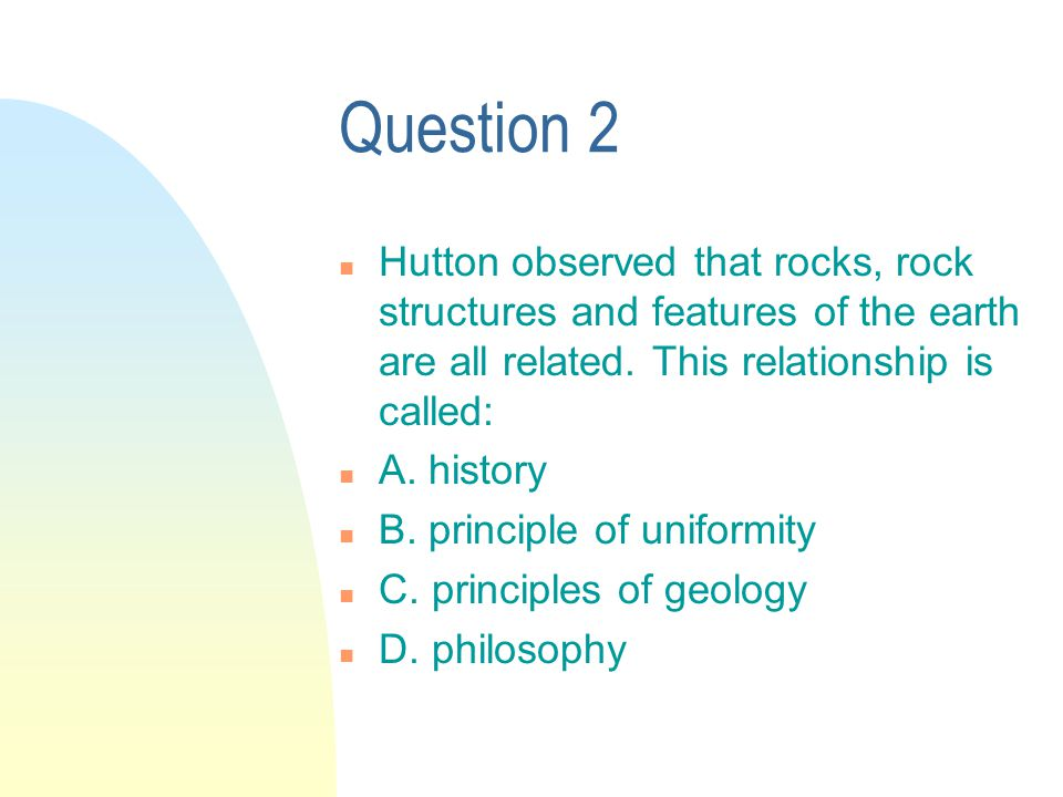 Question 2 n Hutton observed that rocks, rock structures and features of the earth are all related.