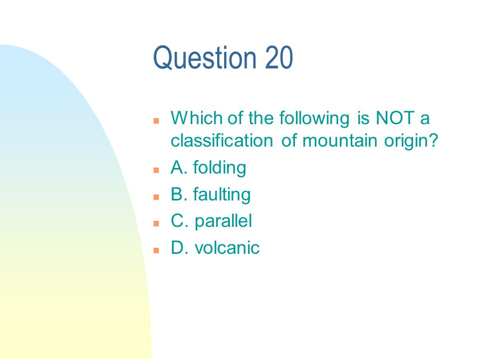 Question 20 n Which of the following is NOT a classification of mountain origin.