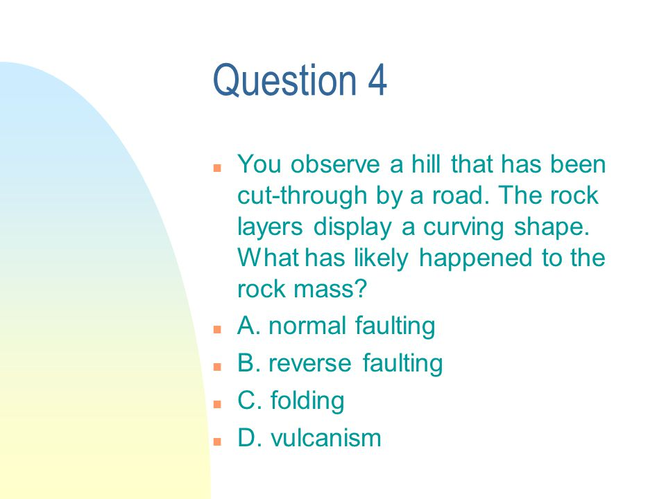 Question 4 n You observe a hill that has been cut-through by a road.