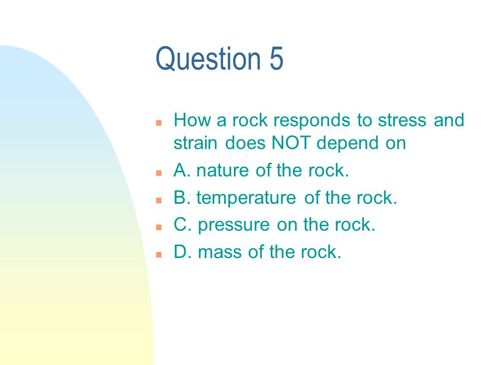 Question 5 n How a rock responds to stress and strain does NOT depend on n A.