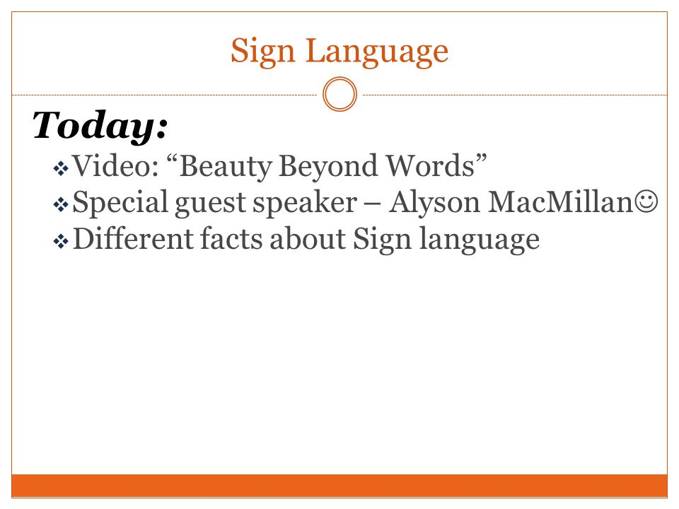 Today:  Video: Beauty Beyond Words  Special guest speaker – Alyson MacMillan  Different facts about Sign language