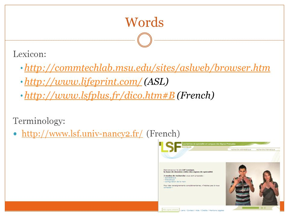 Words Lexicon: http://commtechlab.msu.edu/sites/aslweb/browser.htm http://www.lifeprint.com/ (ASL) http://www.lifeprint.com/ http://www.lsfplus.fr/dico.htm#B (French) http://www.lsfplus.fr/dico.htm#B Terminology: http://www.lsf.univ-nancy2.fr/ (French) http://www.lsf.univ-nancy2.fr/