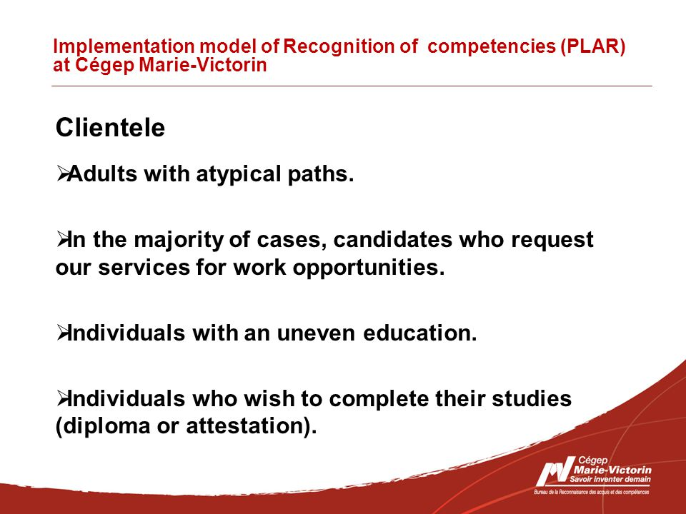 Implementation model of Recognition of competencies (PLAR) at Cégep Marie-Victorin Clientele  Adults with atypical paths.