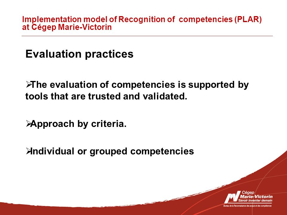Implementation model of Recognition of competencies (PLAR) at Cégep Marie-Victorin Evaluation practices  The evaluation of competencies is supported by tools that are trusted and validated.