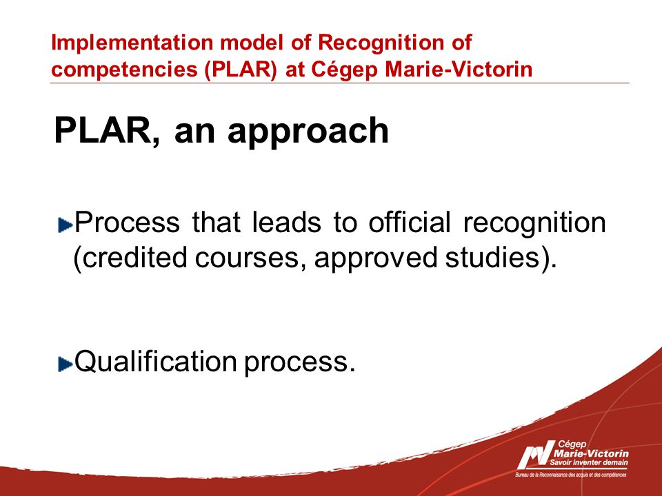 Implementation model of Recognition of competencies (PLAR) at Cégep Marie-Victorin PLAR, an approach Process that leads to official recognition (credited courses, approved studies).