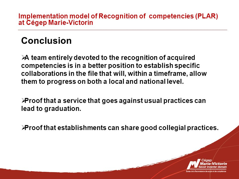 Implementation model of Recognition of competencies (PLAR) at Cégep Marie-Victorin Conclusion  A team entirely devoted to the recognition of acquired competencies is in a better position to establish specific collaborations in the file that will, within a timeframe, allow them to progress on both a local and national level.
