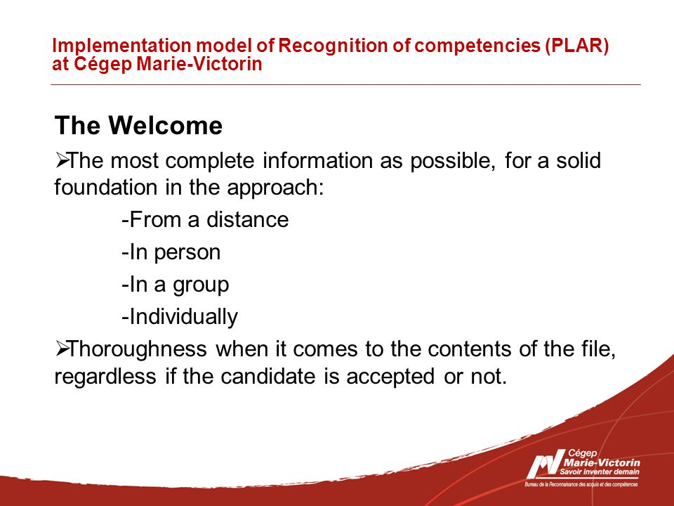 Implementation model of Recognition of competencies (PLAR) at Cégep Marie-Victorin The Welcome  The most complete information as possible, for a solid foundation in the approach: -From a distance -In person -In a group -Individually  Thoroughness when it comes to the contents of the file, regardless if the candidate is accepted or not.