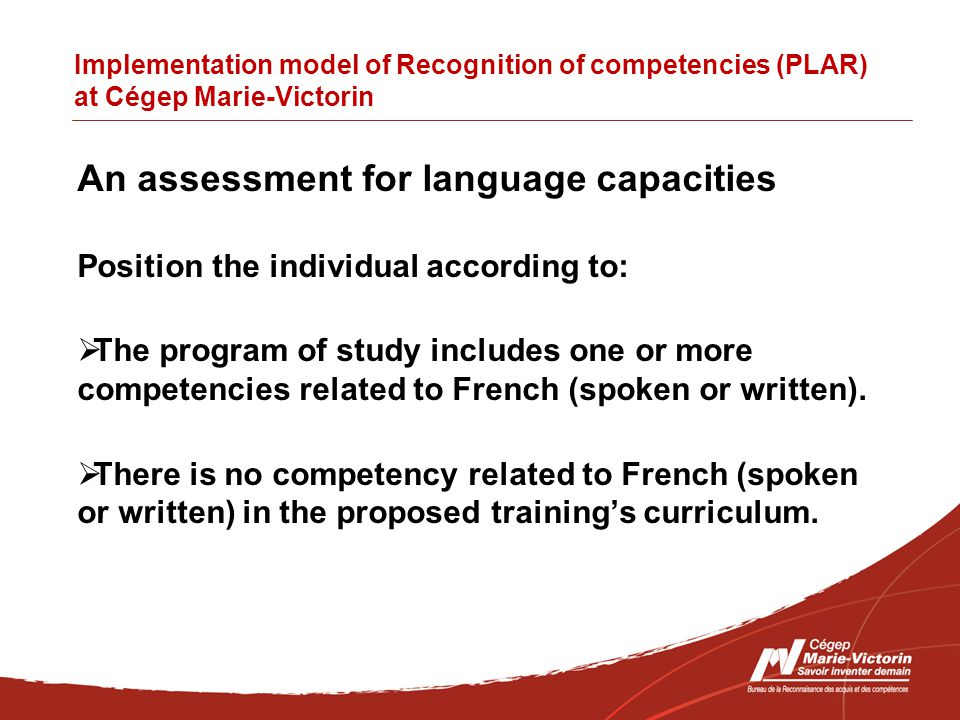 Implementation model of Recognition of competencies (PLAR) at Cégep Marie-Victorin An assessment for language capacities Position the individual according to:  The program of study includes one or more competencies related to French (spoken or written).