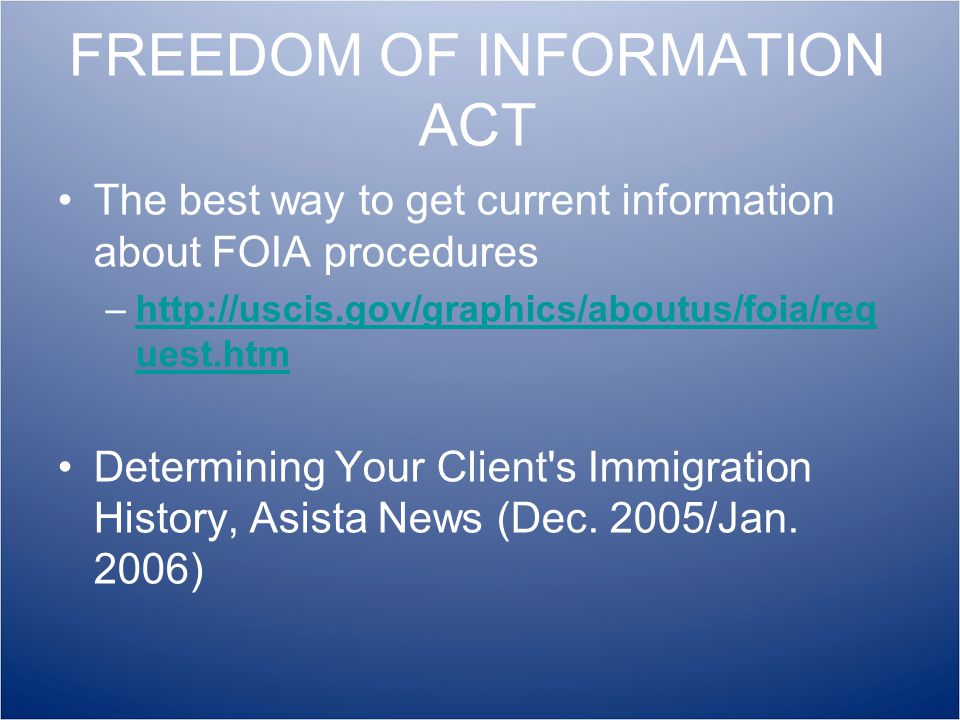 FREEDOM OF INFORMATION ACT The best way to get current information about FOIA procedures –http://uscis.gov/graphics/aboutus/foia/req uest.htmhttp://uscis.gov/graphics/aboutus/foia/req uest.htm Determining Your Client s Immigration History, Asista News (Dec.