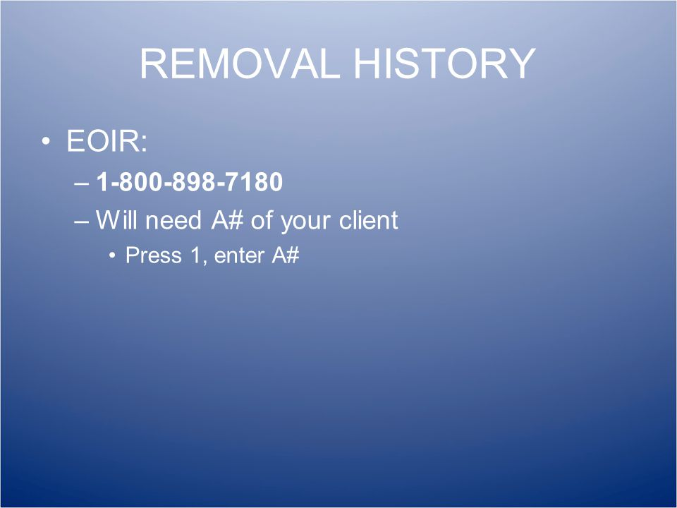 REMOVAL HISTORY EOIR: –1-800-898-7180 –Will need A# of your client Press 1, enter A#